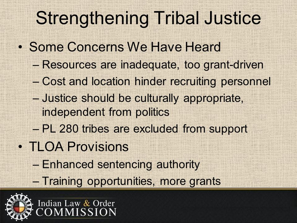 Strengthening Tribal Justice Some Concerns We Have Heard –Resources are inadequate, too grant-driven –Cost and location hinder recruiting personnel –J