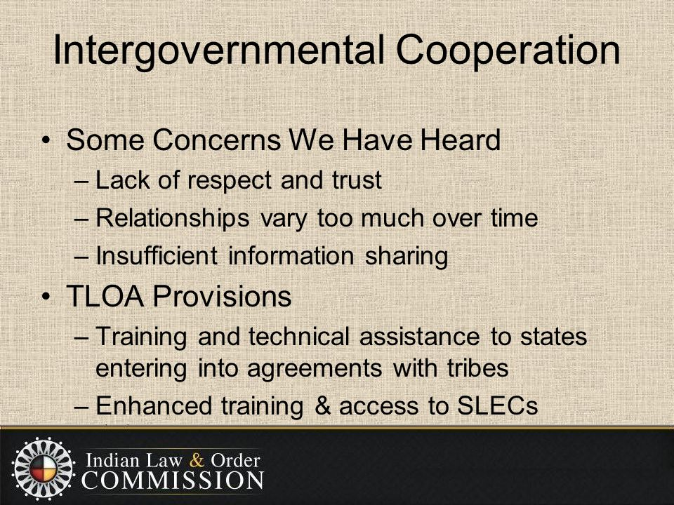 Intergovernmental Cooperation Some Concerns We Have Heard –Lack of respect and trust –Relationships vary too much over time –Insufficient information sharing TLOA Provisions –Training and technical assistance to states entering into agreements with tribes –Enhanced training & access to SLECs