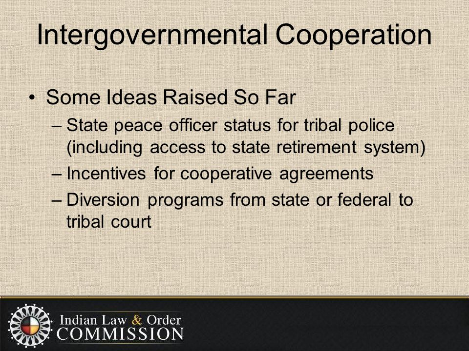 Intergovernmental Cooperation Some Ideas Raised So Far –State peace officer status for tribal police (including access to state retirement system) –Incentives for cooperative agreements –Diversion programs from state or federal to tribal court