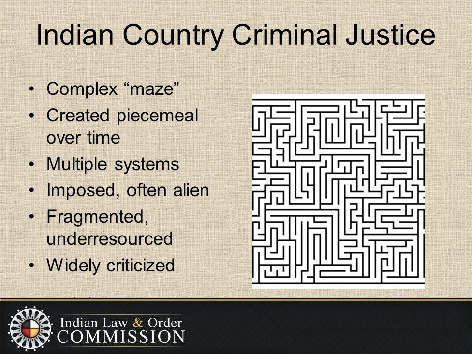 """Indian Country Criminal Justice Complex """"maze"""" Created piecemeal over time Multiple systems Imposed, often alien Fragmented, underresourced Widely cri"""