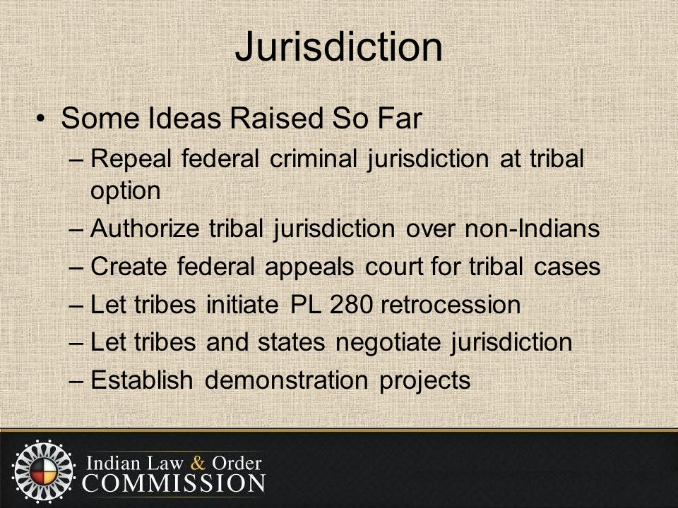 Jurisdiction Some Ideas Raised So Far –Repeal federal criminal jurisdiction at tribal option –Authorize tribal jurisdiction over non-Indians –Create federal appeals court for tribal cases –Let tribes initiate PL 280 retrocession –Let tribes and states negotiate jurisdiction –Establish demonstration projects
