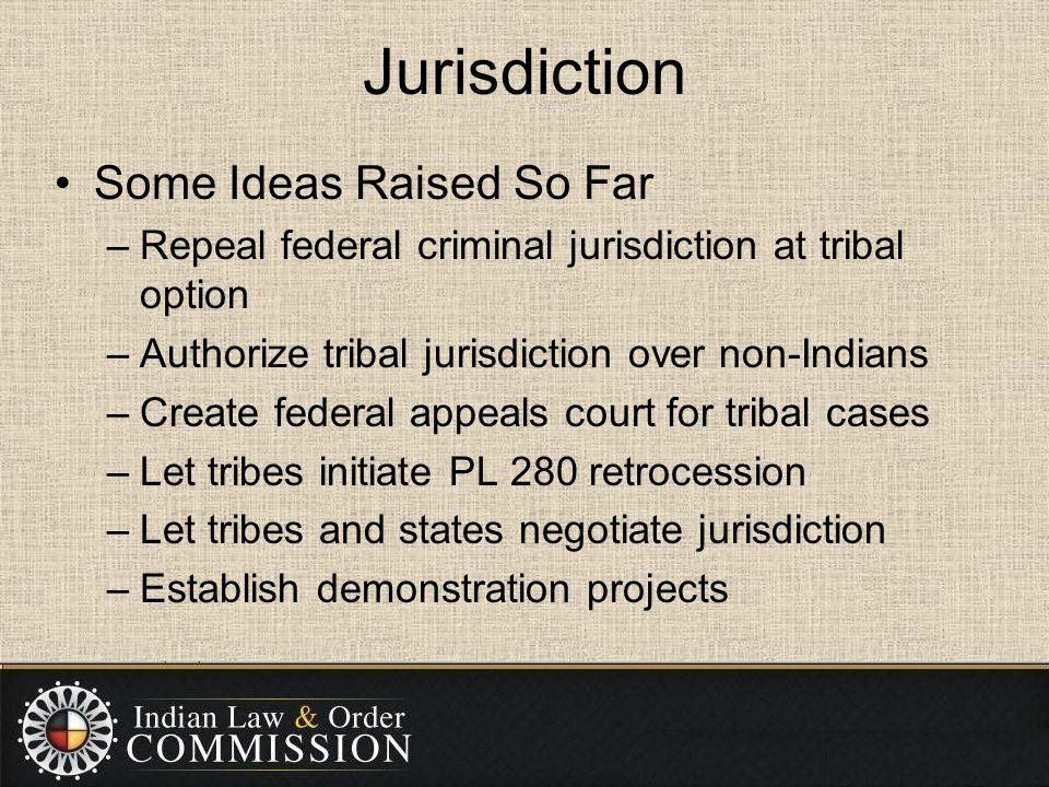 Jurisdiction Some Ideas Raised So Far –Repeal federal criminal jurisdiction at tribal option –Authorize tribal jurisdiction over non-Indians –Create f