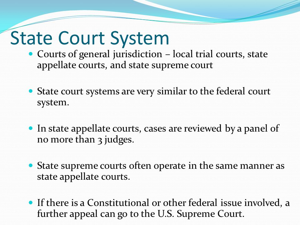 State Court System Courts of general jurisdiction – local trial courts, state appellate courts, and state supreme court State court systems are very similar to the federal court system.