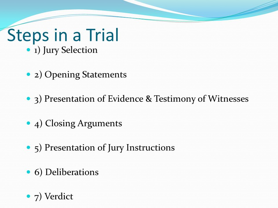 Steps in a Trial 1) Jury Selection 2) Opening Statements 3) Presentation of Evidence & Testimony of Witnesses 4) Closing Arguments 5) Presentation of