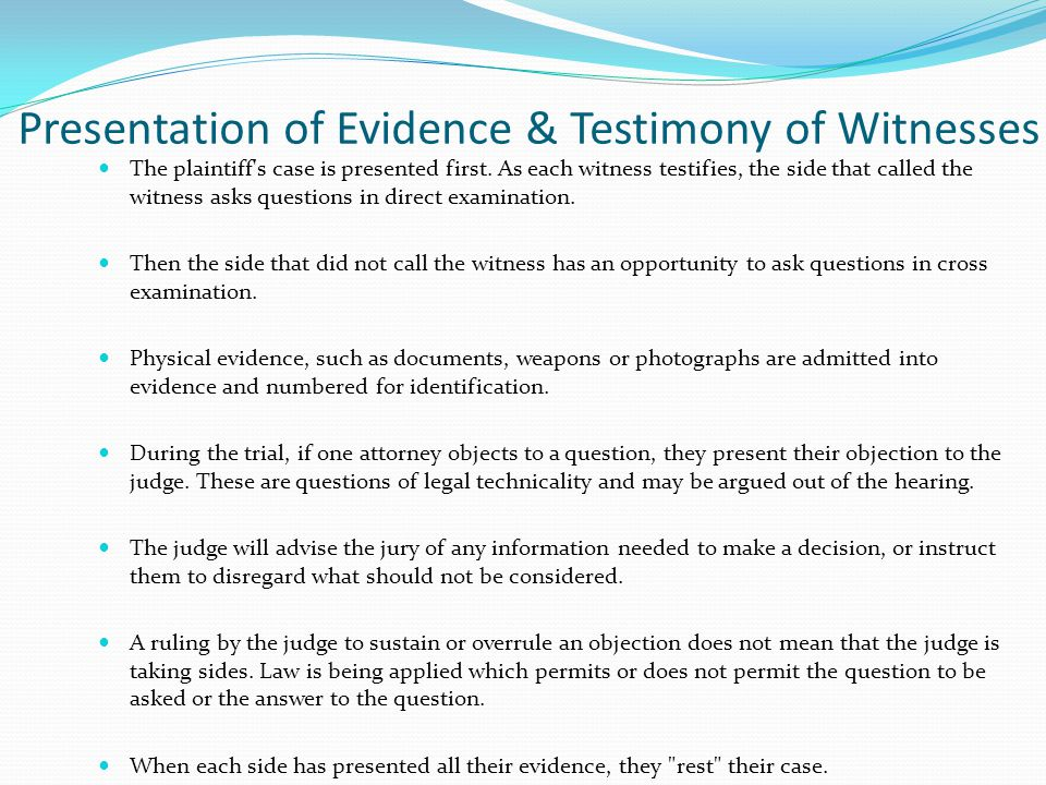 Presentation of Evidence & Testimony of Witnesses The plaintiff's case is presented first. As each witness testifies, the side that called the witness