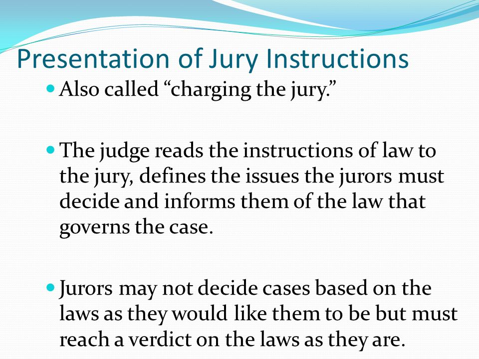 Presentation of Jury Instructions Also called charging the jury. The judge reads the instructions of law to the jury, defines the issues the jurors must decide and informs them of the law that governs the case.