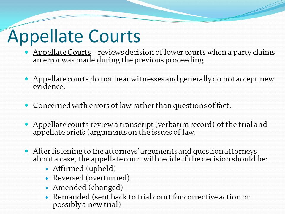 Appellate Courts Appellate Courts – reviews decision of lower courts when a party claims an error was made during the previous proceeding Appellate courts do not hear witnesses and generally do not accept new evidence.