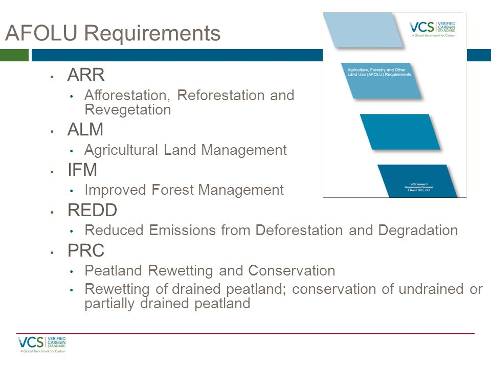 AFOLU Requirements ARR Afforestation, Reforestation and Revegetation ALM Agricultural Land Management IFM Improved Forest Management REDD Reduced Emissions from Deforestation and Degradation PRC Peatland Rewetting and Conservation Rewetting of drained peatland; conservation of undrained or partially drained peatland