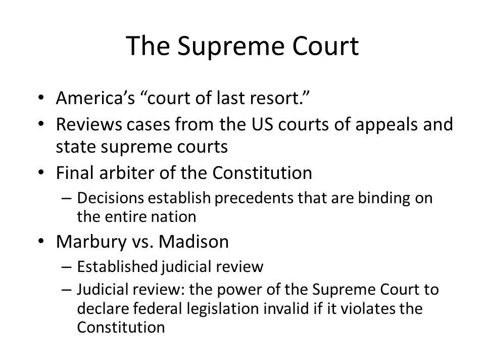 The Supreme Court America's court of last resort. Reviews cases from the US courts of appeals and state supreme courts Final arbiter of the Constitution – Decisions establish precedents that are binding on the entire nation Marbury vs.