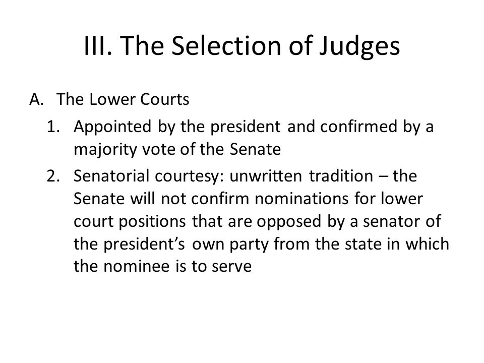 III. The Selection of Judges A.The Lower Courts 1.Appointed by the president and confirmed by a majority vote of the Senate 2.Senatorial courtesy: unw