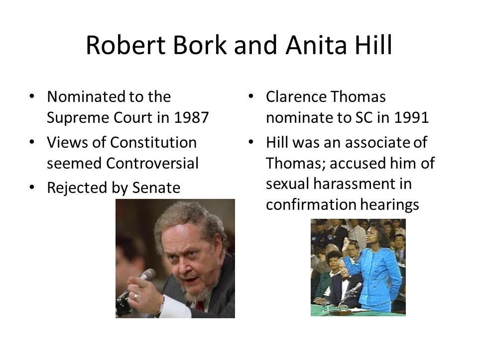 Robert Bork and Anita Hill Nominated to the Supreme Court in 1987 Views of Constitution seemed Controversial Rejected by Senate Clarence Thomas nomina