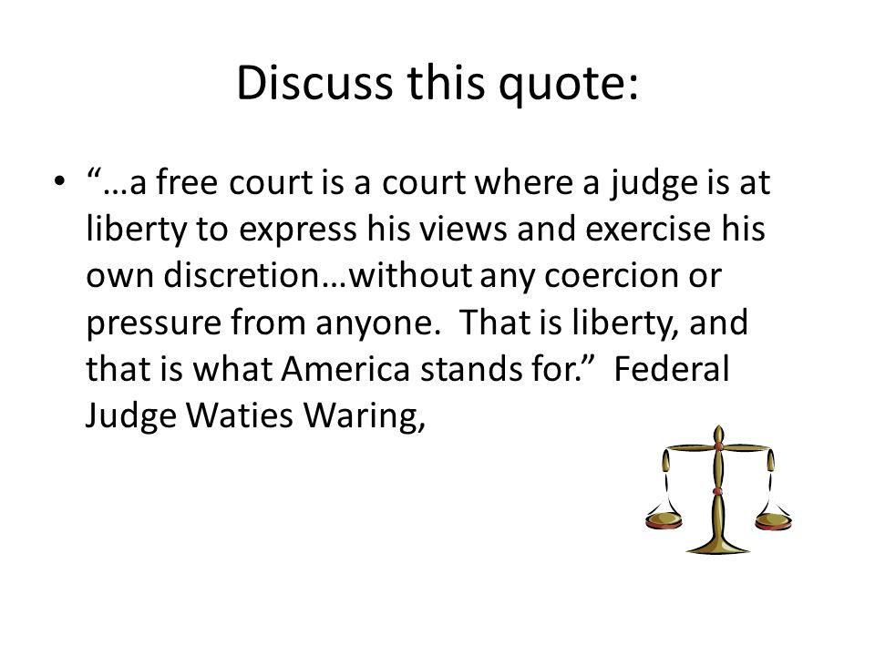"""Discuss this quote: """"…a free court is a court where a judge is at liberty to express his views and exercise his own discretion…without any coercion or"""
