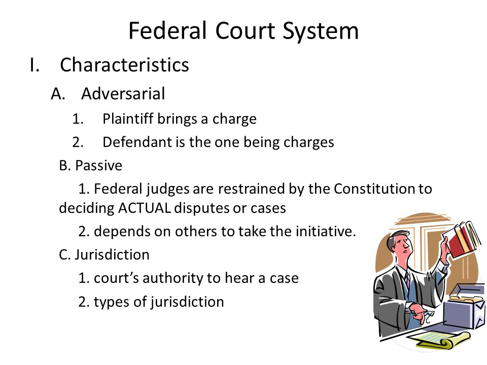 Federal Court System I.Characteristics A.Adversarial 1.Plaintiff brings a charge 2.Defendant is the one being charges B.