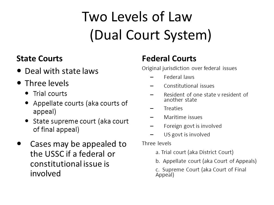 Two Levels of Law (Dual Court System) State CourtsFederal Courts Deal with state laws Three levels Trial courts Appellate courts (aka courts of appeal