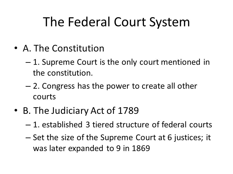 The Federal Court System A. The Constitution – 1. Supreme Court is the only court mentioned in the constitution. – 2. Congress has the power to create