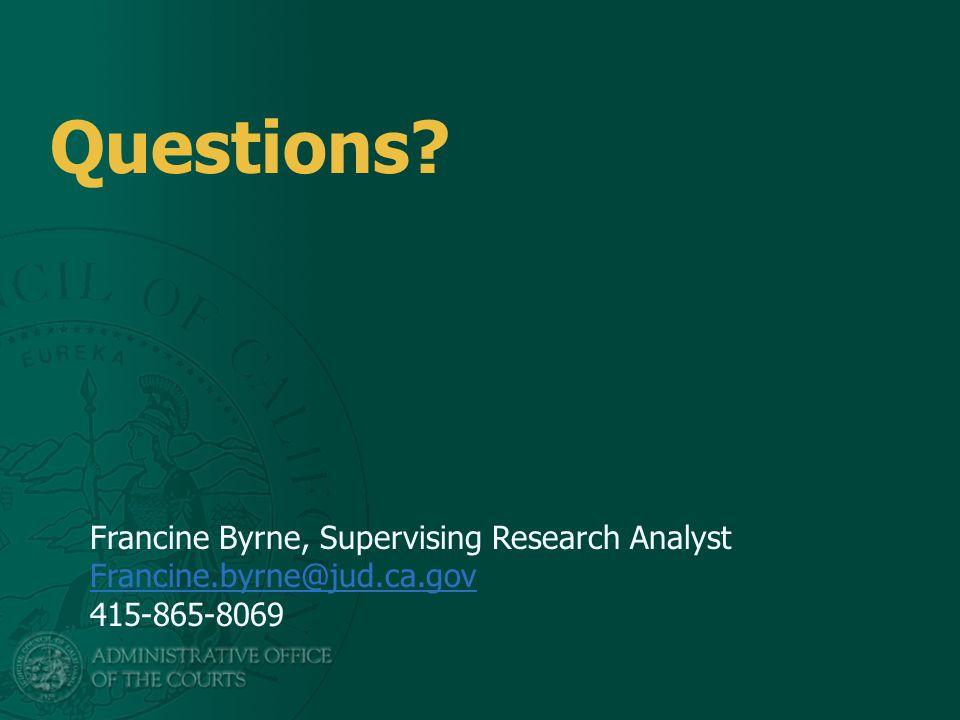 Questions Francine Byrne, Supervising Research Analyst Francine.byrne@jud.ca.gov 415-865-8069