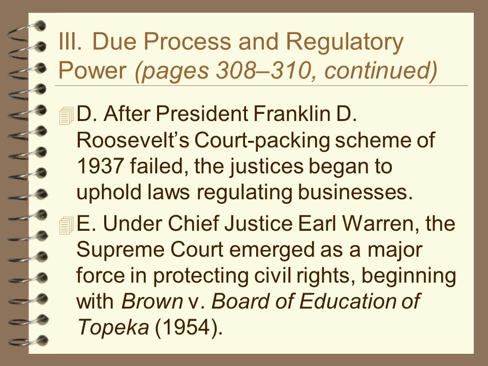 III. Due Process and Regulatory Power (pages 308–310, continued)  D. After President Franklin D. Roosevelt's Court-packing scheme of 1937 failed, the