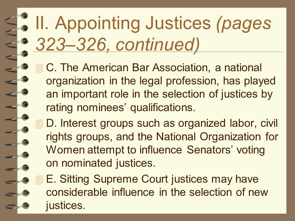 II. Appointing Justices (pages 323–326, continued)  C. The American Bar Association, a national organization in the legal profession, has played an i