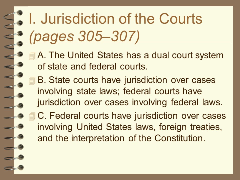 I. Jurisdiction of the Courts (pages 305–307)  A. The United States has a dual court system of state and federal courts.  B. State courts have juris