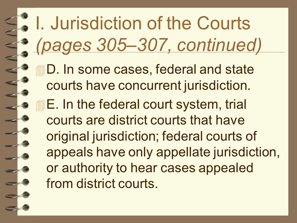 I. Jurisdiction of the Courts (pages 305–307, continued)  D. In some cases, federal and state courts have concurrent jurisdiction.  E. In the federa