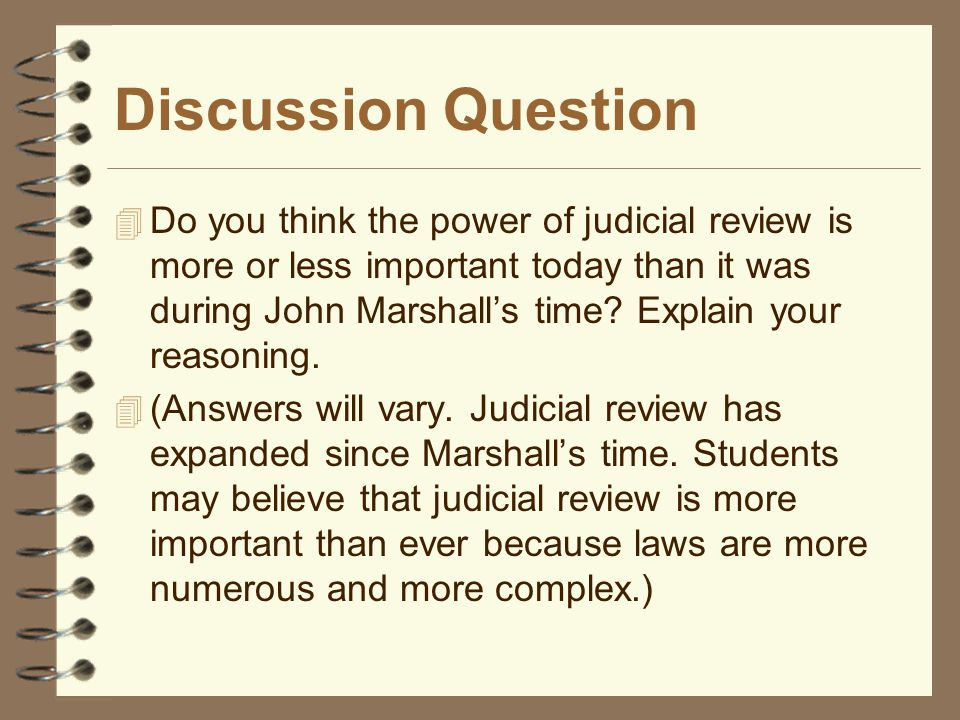 Discussion Question  Do you think the power of judicial review is more or less important today than it was during John Marshall's time? Explain your