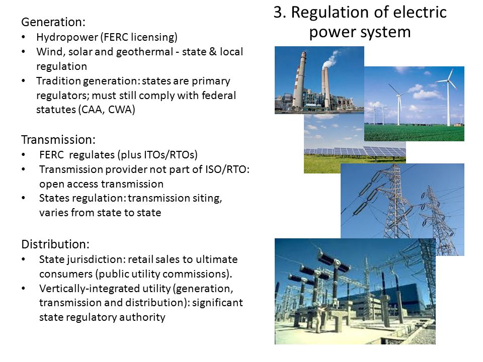 3. Regulation of electric power system Generation: Hydropower (FERC licensing) Wind, solar and geothermal - state & local regulation Tradition generat