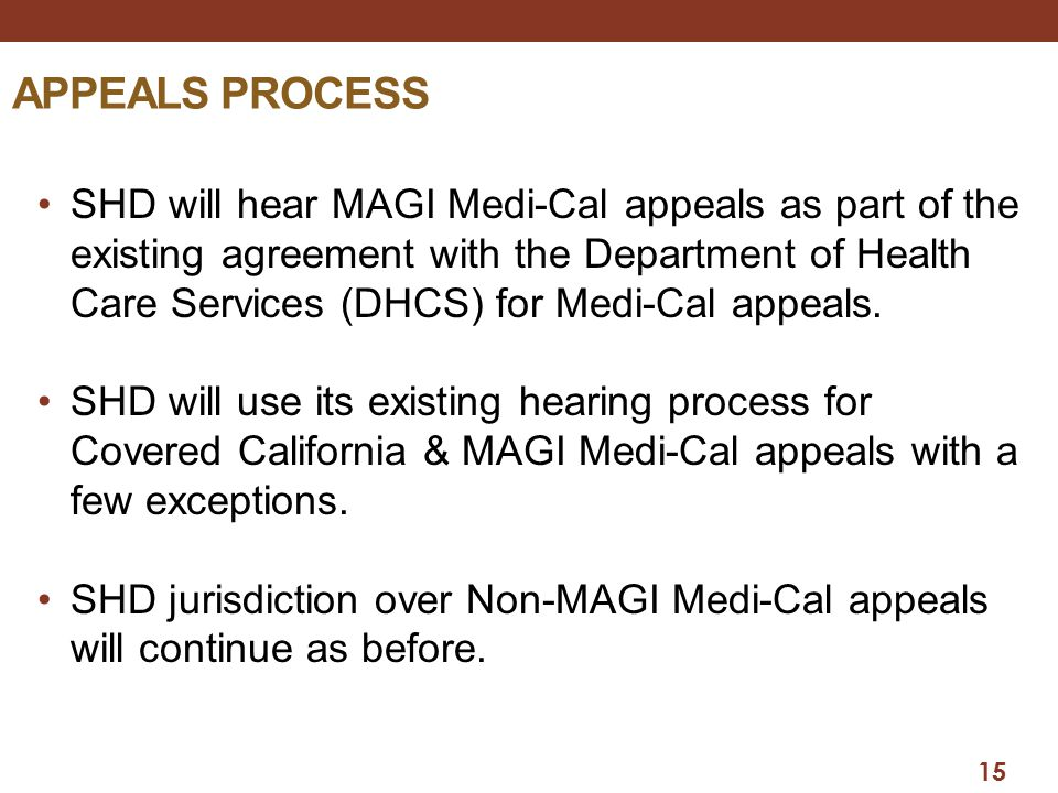 15 APPEALS PROCESS SHD will hear MAGI Medi-Cal appeals as part of the existing agreement with the Department of Health Care Services (DHCS) for Medi-C
