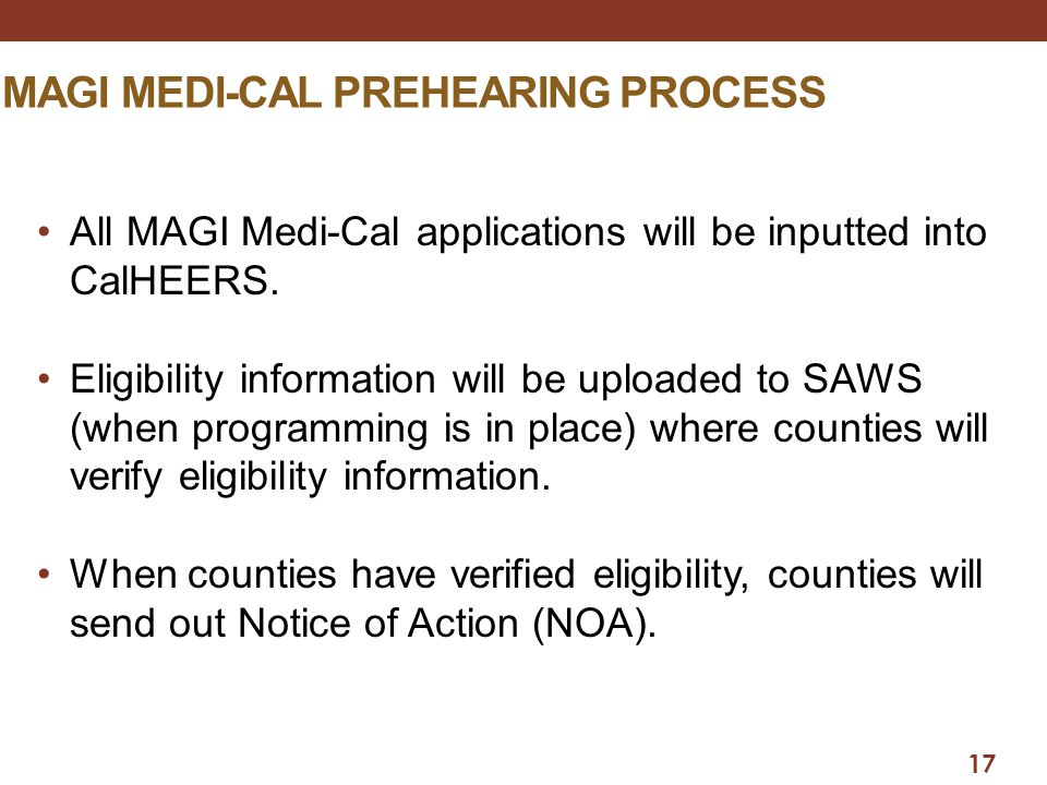 17 MAGI MEDI-CAL PREHEARING PROCESS All MAGI Medi-Cal applications will be inputted into CalHEERS. Eligibility information will be uploaded to SAWS (w