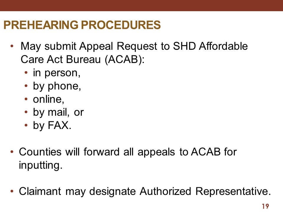 19 PREHEARING PROCEDURES May submit Appeal Request to SHD Affordable Care Act Bureau (ACAB): in person, by phone, online, by mail, or by FAX.