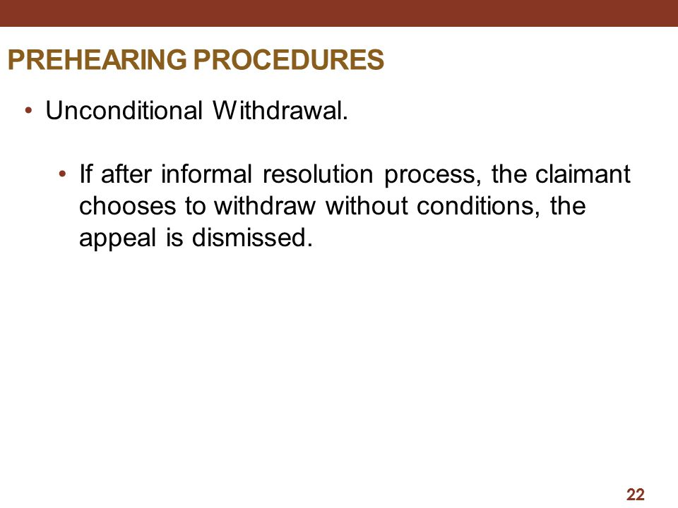 22 PREHEARING PROCEDURES Unconditional Withdrawal. If after informal resolution process, the claimant chooses to withdraw without conditions, the appe