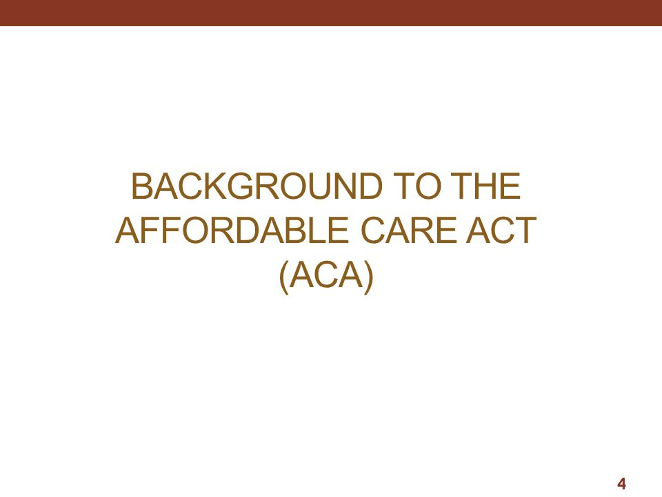 BACKGROUND TO THE AFFORDABLE CARE ACT (ACA) 4