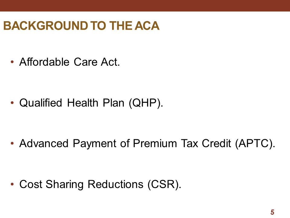 5 BACKGROUND TO THE ACA Affordable Care Act.Qualified Health Plan (QHP).