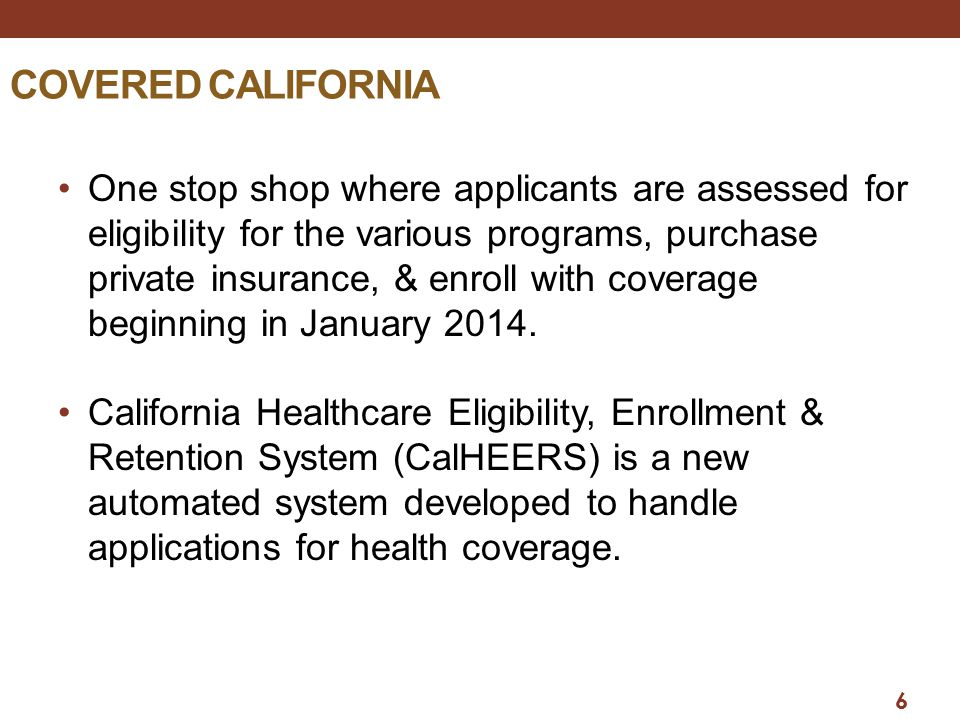 6 COVERED CALIFORNIA One stop shop where applicants are assessed for eligibility for the various programs, purchase private insurance, & enroll with coverage beginning in January 2014.