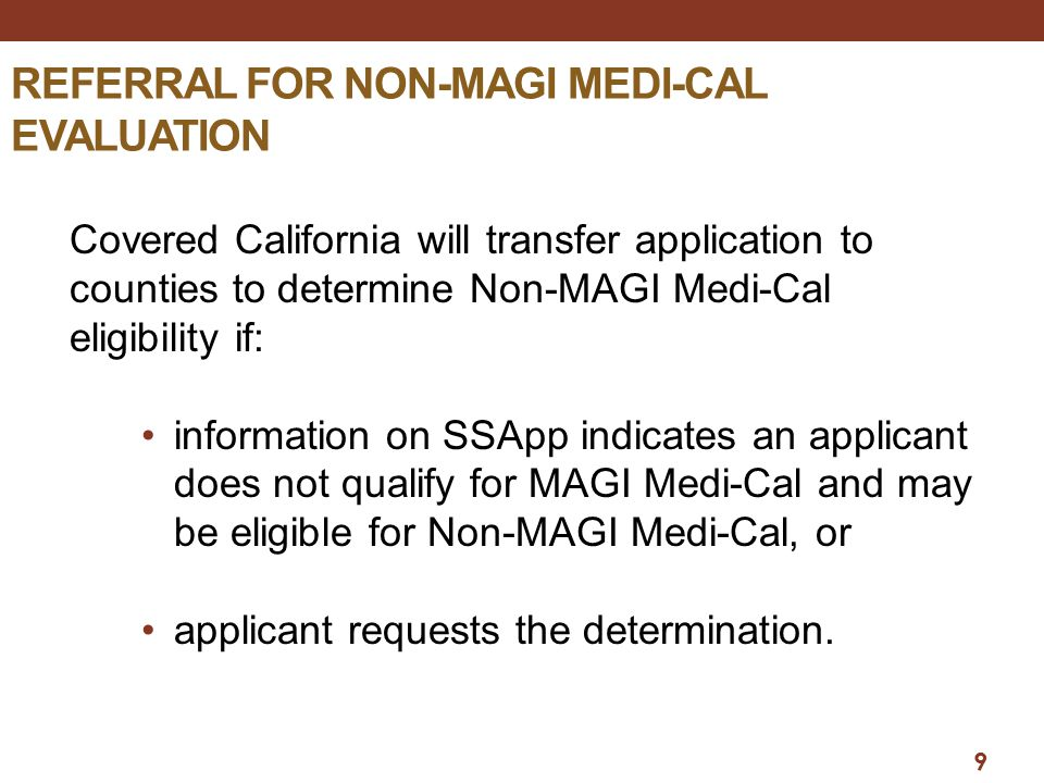 9 REFERRAL FOR NON-MAGI MEDI-CAL EVALUATION Covered California will transfer application to counties to determine Non-MAGI Medi-Cal eligibility if: information on SSApp indicates an applicant does not qualify for MAGI Medi-Cal and may be eligible for Non-MAGI Medi-Cal, or applicant requests the determination.