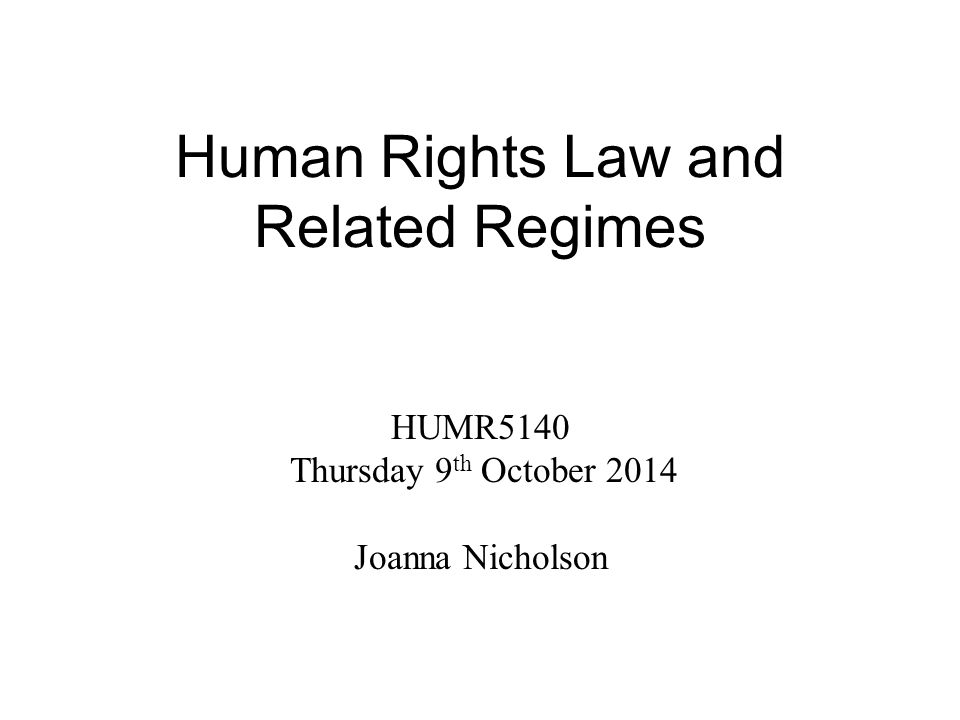Human Rights Law and Related Regimes HUMR5140 Thursday 9 th October 2014 Joanna Nicholson