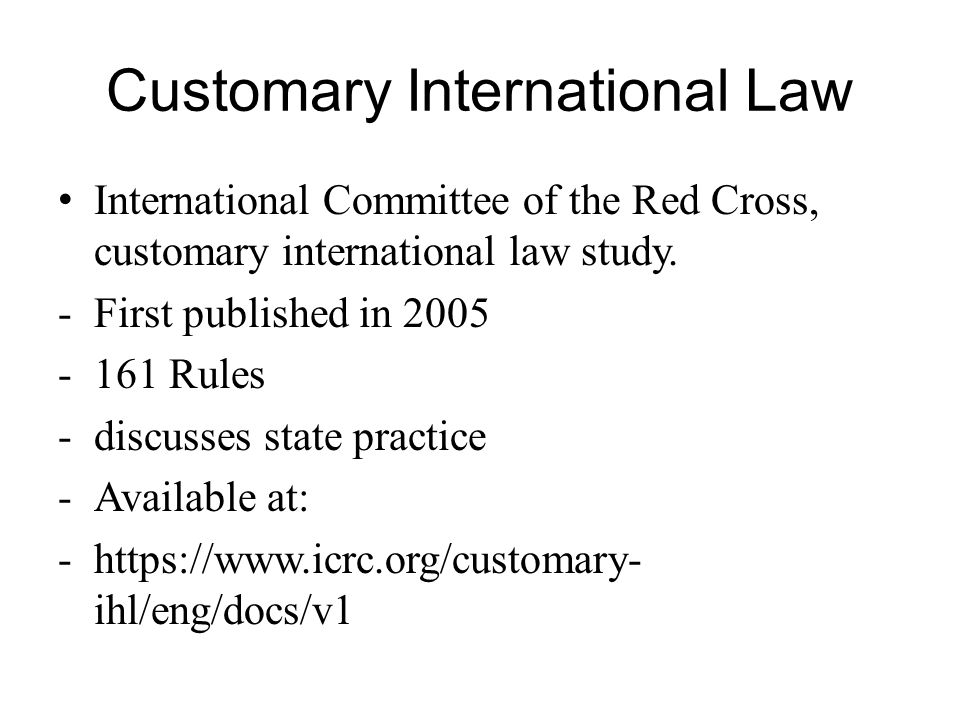 Customary International Law International Committee of the Red Cross, customary international law study. -First published in 2005 -161 Rules -discusse