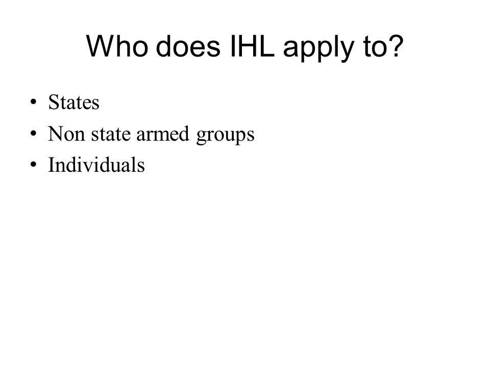 Who does IHL apply to? States Non state armed groups Individuals