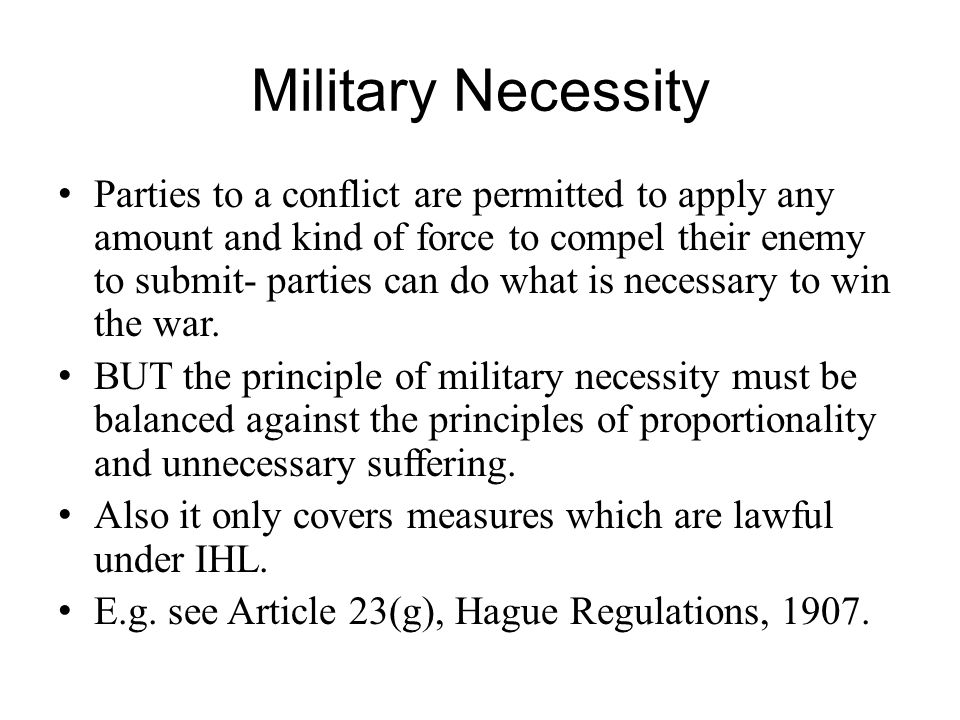 Military Necessity Parties to a conflict are permitted to apply any amount and kind of force to compel their enemy to submit- parties can do what is necessary to win the war.