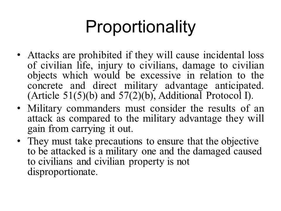 Proportionality Attacks are prohibited if they will cause incidental loss of civilian life, injury to civilians, damage to civilian objects which woul