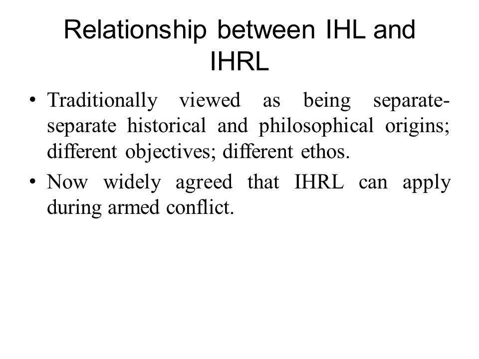 Relationship between IHL and IHRL Traditionally viewed as being separate- separate historical and philosophical origins; different objectives; differe