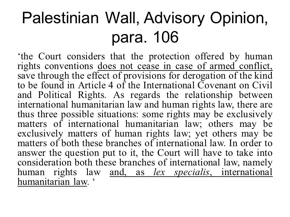 Palestinian Wall, Advisory Opinion, para. 106 'the Court considers that the protection offered by human rights conventions does not cease in case of a