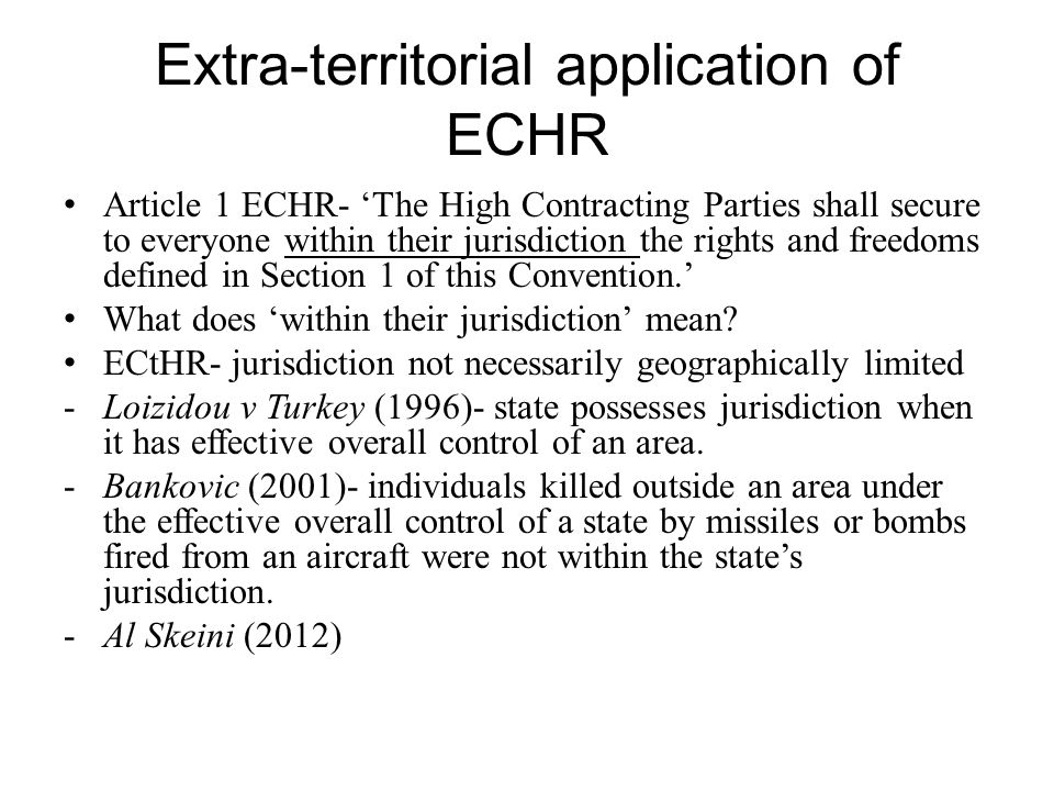 Extra-territorial application of ECHR Article 1 ECHR- 'The High Contracting Parties shall secure to everyone within their jurisdiction the rights and freedoms defined in Section 1 of this Convention.' What does 'within their jurisdiction' mean.