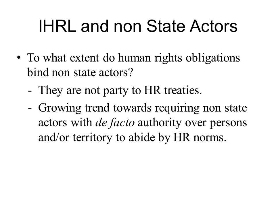 IHRL and non State Actors To what extent do human rights obligations bind non state actors? -They are not party to HR treaties. -Growing trend towards
