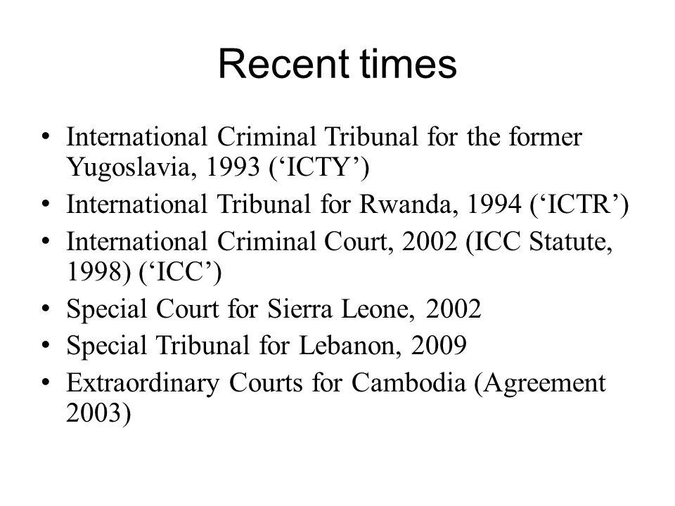 Recent times International Criminal Tribunal for the former Yugoslavia, 1993 ('ICTY') International Tribunal for Rwanda, 1994 ('ICTR') International C