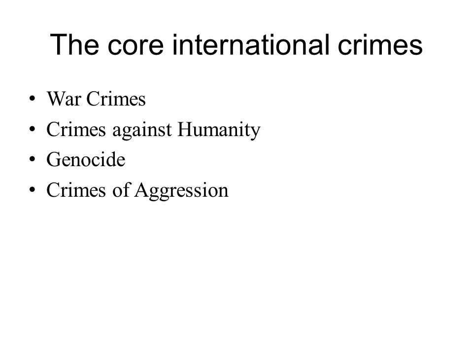 The core international crimes War Crimes Crimes against Humanity Genocide Crimes of Aggression