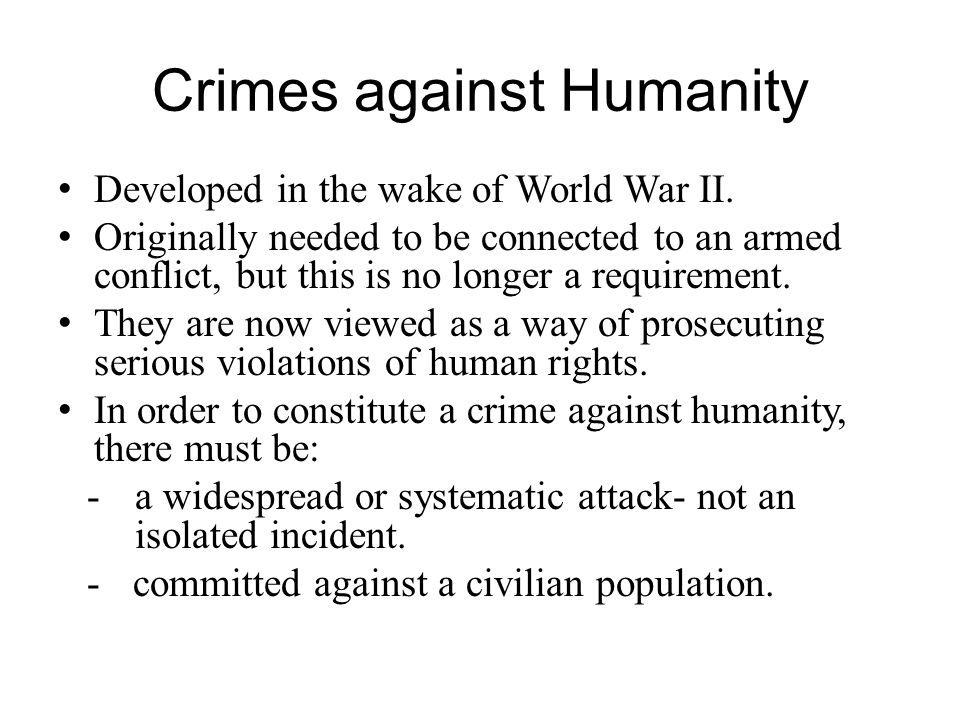 Crimes against Humanity Developed in the wake of World War II. Originally needed to be connected to an armed conflict, but this is no longer a require