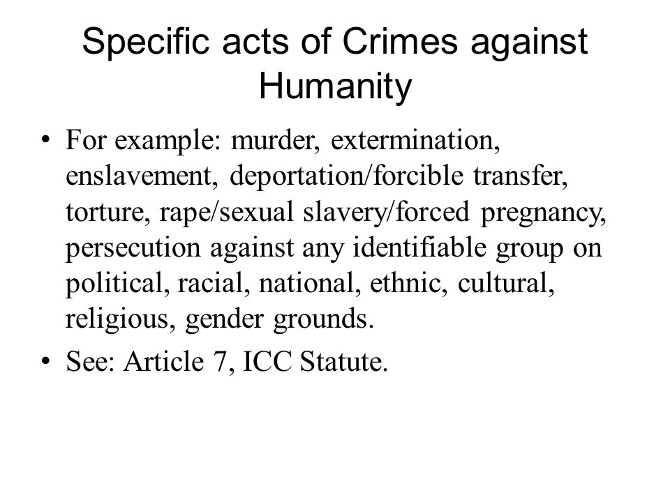 Specific acts of Crimes against Humanity For example: murder, extermination, enslavement, deportation/forcible transfer, torture, rape/sexual slavery/forced pregnancy, persecution against any identifiable group on political, racial, national, ethnic, cultural, religious, gender grounds.