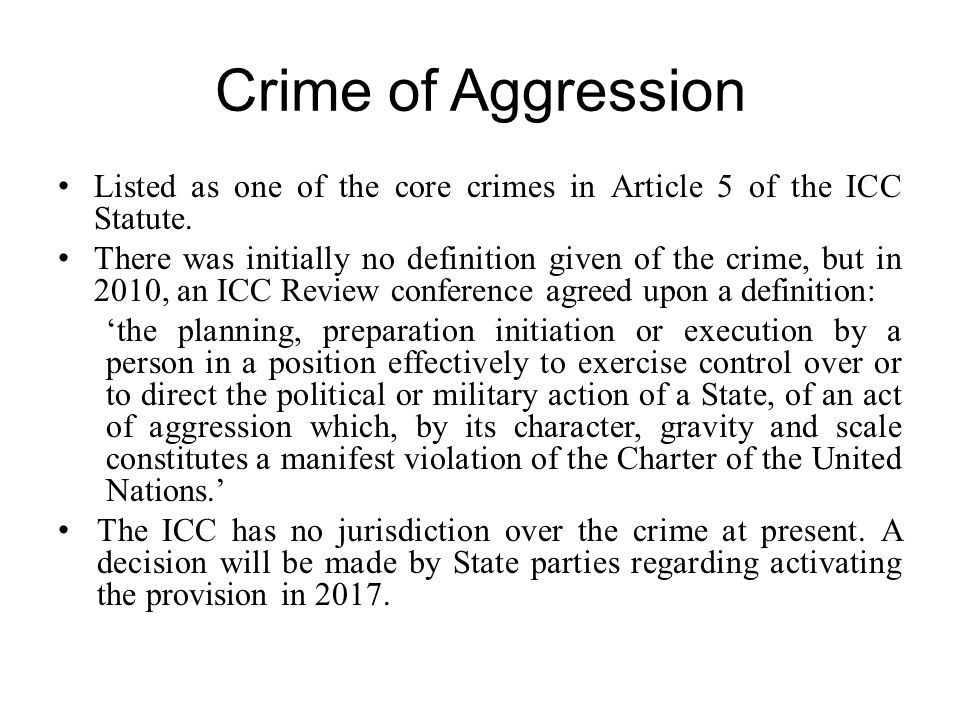 Crime of Aggression Listed as one of the core crimes in Article 5 of the ICC Statute.