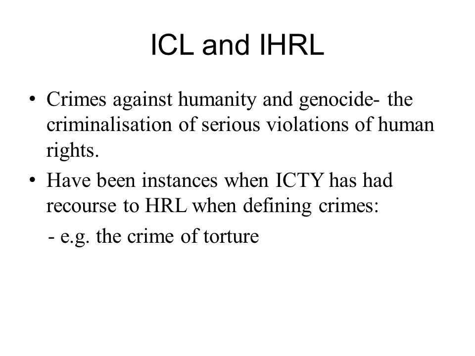 ICL and IHRL Crimes against humanity and genocide- the criminalisation of serious violations of human rights. Have been instances when ICTY has had re
