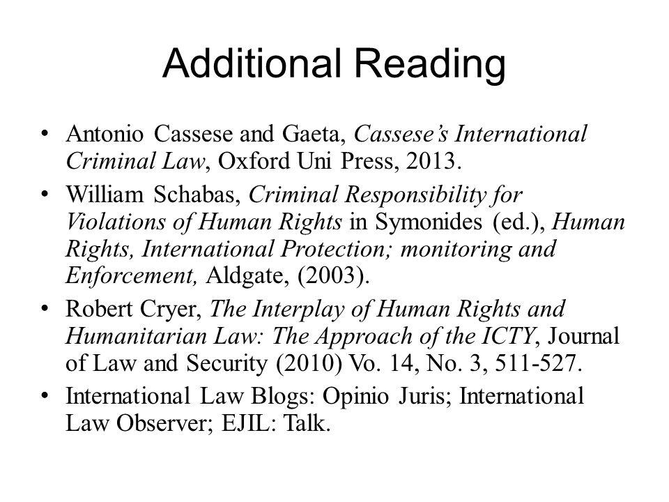 Additional Reading Antonio Cassese and Gaeta, Cassese's International Criminal Law, Oxford Uni Press, 2013. William Schabas, Criminal Responsibility f